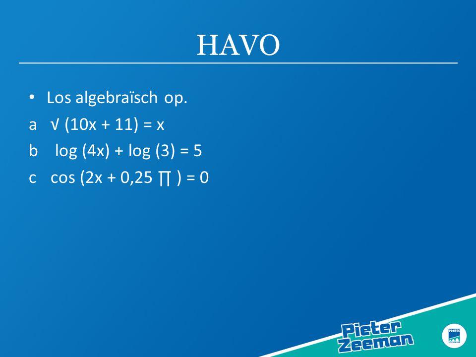 HAVO • Los algebraïsch op. a √ (10x + 11) = x b log (4x) + log (3) = 5 c cos (2x + 0,25 ∏ ) = 0
