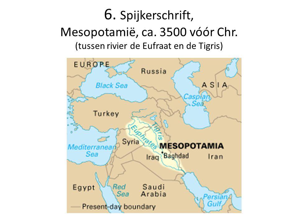 6. Spijkerschrift, Mesopotamië, ca. 3500 vóór Chr. (tussen rivier de Eufraat en de Tigris)