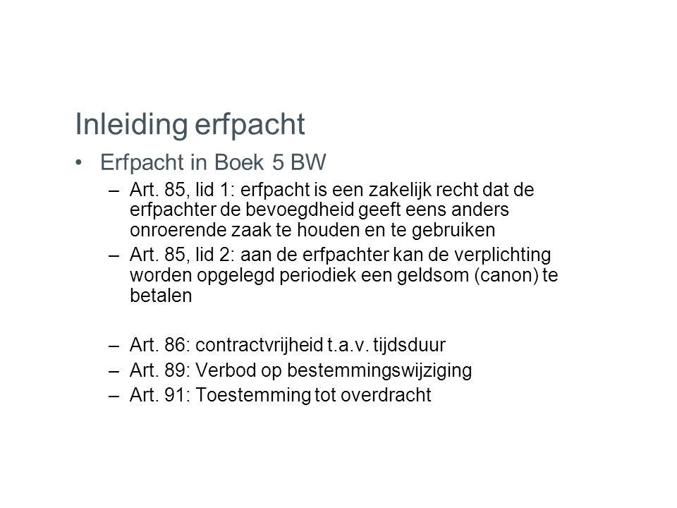 Inleiding erfpacht •Erfpacht in Boek 5 BW –Art. 85, lid 1: erfpacht is een zakelijk recht dat de erfpachter de bevoegdheid geeft eens anders onroerend