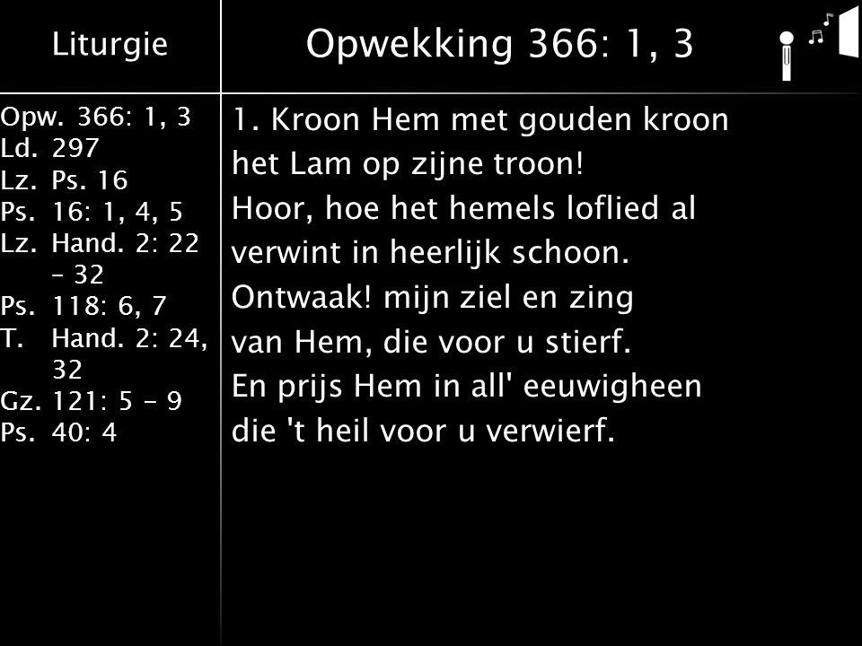 Liturgie Opw.366: 1, 3 Ld.297 Lz.Ps. 16 Ps.16: 1, 4, 5 Lz.Hand. 2: 22 – 32 Ps.118: 6, 7 T.Hand. 2: 24, 32 Gz.121: 5 - 9 Ps.40: 4 1. Kroon Hem met goud