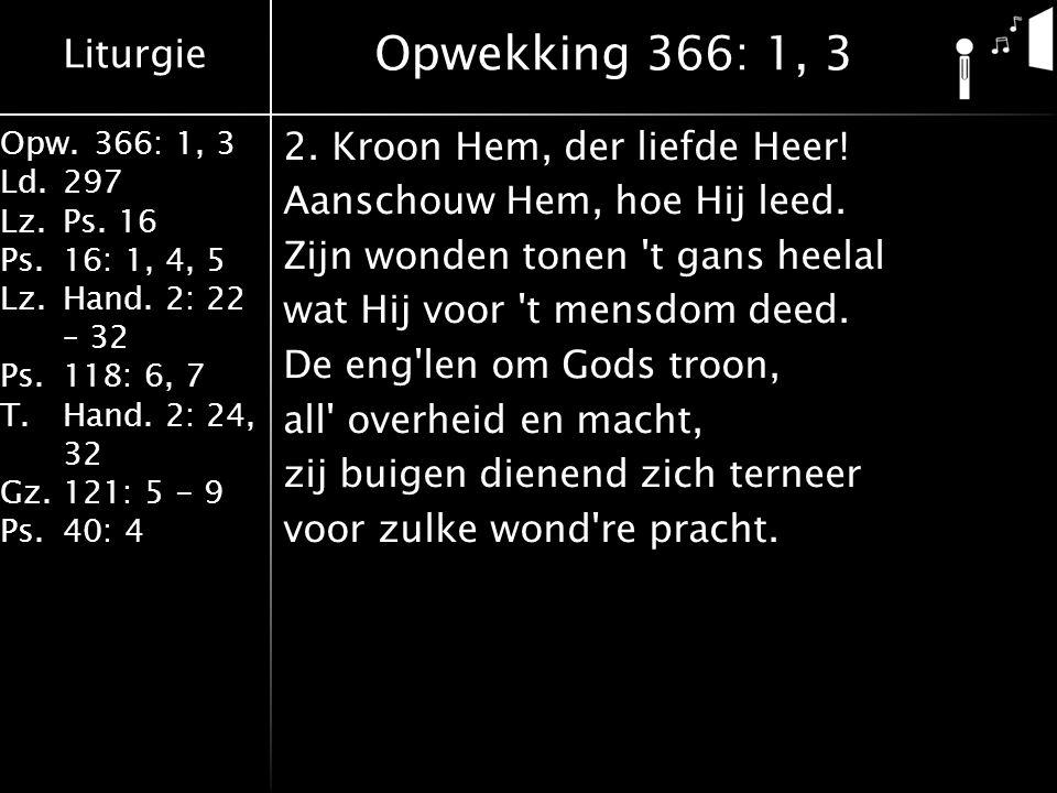 Liturgie Opw.366: 1, 3 Ld.297 Lz.Ps. 16 Ps.16: 1, 4, 5 Lz.Hand. 2: 22 – 32 Ps.118: 6, 7 T.Hand. 2: 24, 32 Gz.121: 5 - 9 Ps.40: 4 2. Kroon Hem, der lie