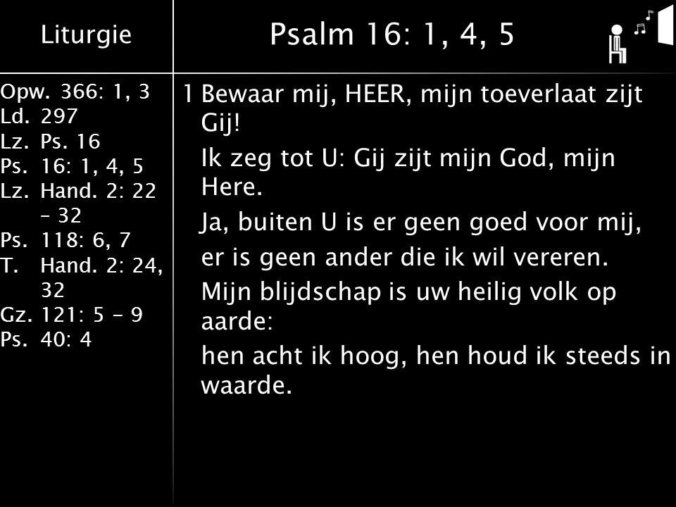 Liturgie Opw.366: 1, 3 Ld.297 Lz.Ps. 16 Ps.16: 1, 4, 5 Lz.Hand. 2: 22 – 32 Ps.118: 6, 7 T.Hand. 2: 24, 32 Gz.121: 5 - 9 Ps.40: 4 1Bewaar mij, HEER, mi