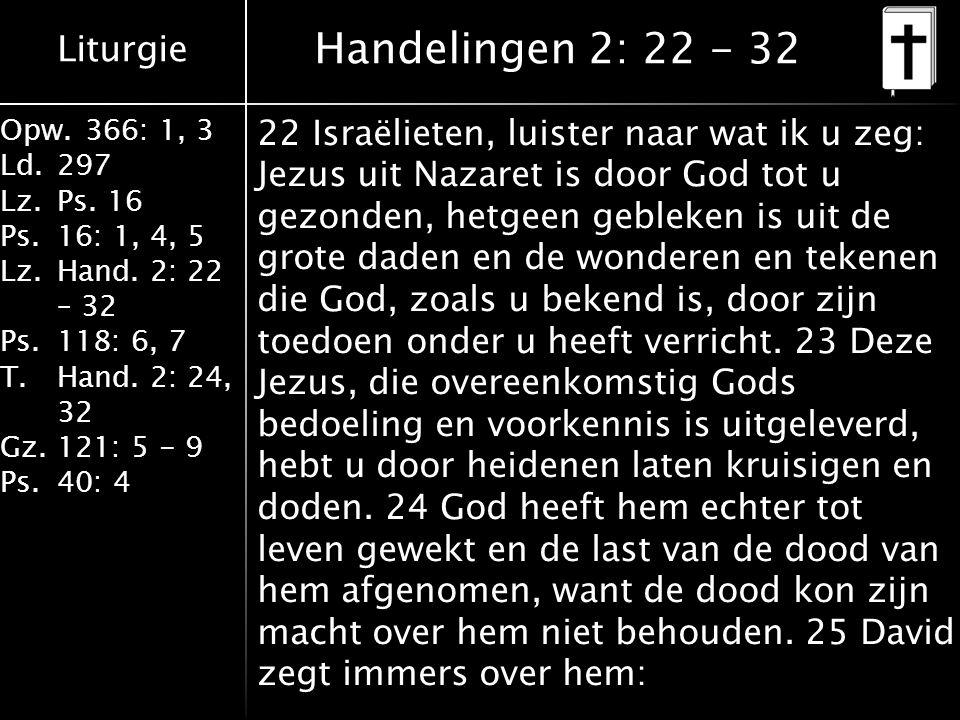 Liturgie Opw.366: 1, 3 Ld.297 Lz.Ps. 16 Ps.16: 1, 4, 5 Lz.Hand. 2: 22 – 32 Ps.118: 6, 7 T.Hand. 2: 24, 32 Gz.121: 5 - 9 Ps.40: 4 22 Israëlieten, luist