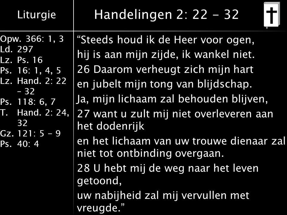 """Liturgie Opw.366: 1, 3 Ld.297 Lz.Ps. 16 Ps.16: 1, 4, 5 Lz.Hand. 2: 22 – 32 Ps.118: 6, 7 T.Hand. 2: 24, 32 Gz.121: 5 - 9 Ps.40: 4 """"Steeds houd ik de He"""