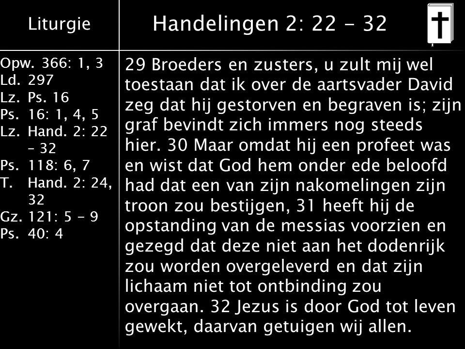 Liturgie Opw.366: 1, 3 Ld.297 Lz.Ps. 16 Ps.16: 1, 4, 5 Lz.Hand. 2: 22 – 32 Ps.118: 6, 7 T.Hand. 2: 24, 32 Gz.121: 5 - 9 Ps.40: 4 29 Broeders en zuster