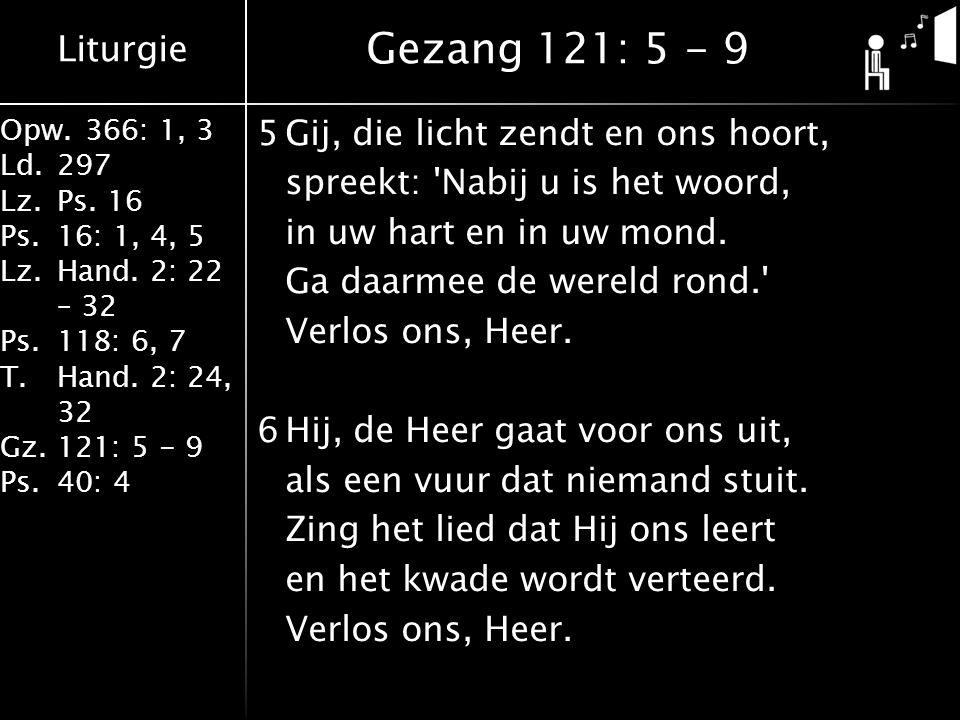 Liturgie Opw.366: 1, 3 Ld.297 Lz.Ps. 16 Ps.16: 1, 4, 5 Lz.Hand. 2: 22 – 32 Ps.118: 6, 7 T.Hand. 2: 24, 32 Gz.121: 5 - 9 Ps.40: 4 5Gij, die licht zendt
