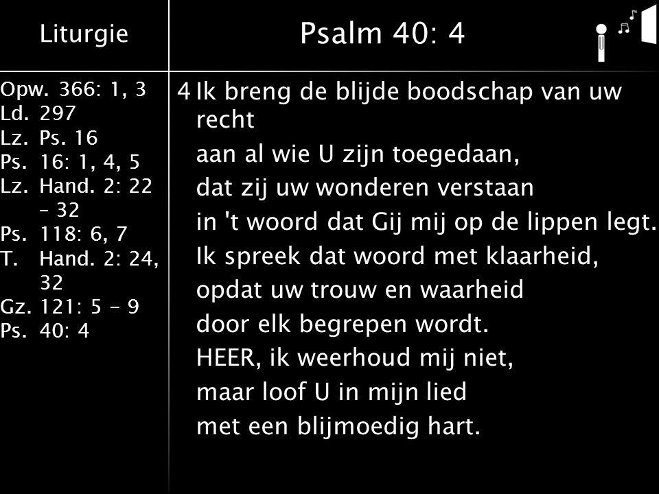 Liturgie Opw.366: 1, 3 Ld.297 Lz.Ps. 16 Ps.16: 1, 4, 5 Lz.Hand. 2: 22 – 32 Ps.118: 6, 7 T.Hand. 2: 24, 32 Gz.121: 5 - 9 Ps.40: 4 4Ik breng de blijde b
