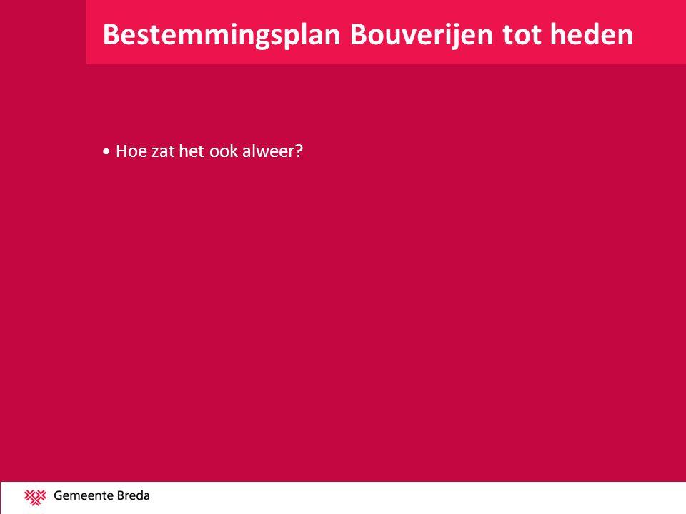 Bestemmingsplan Bouverijen tot heden •Hoe zat het ook alweer?