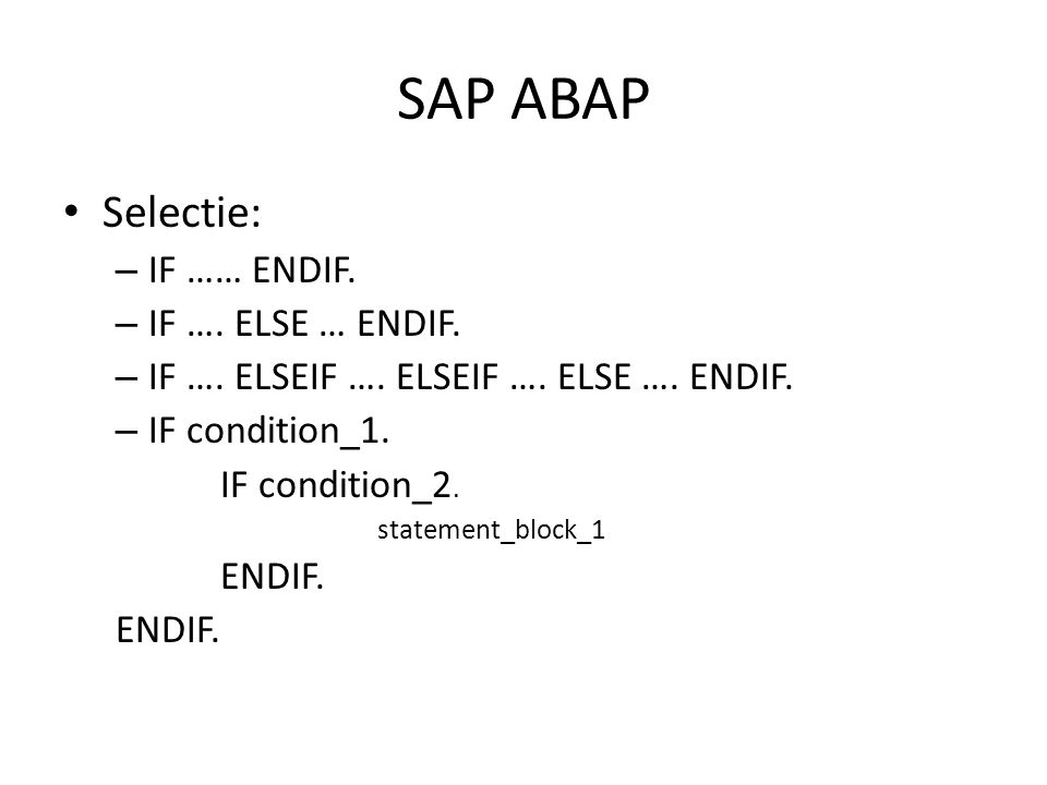 SAP ABAP • Selectie: – IF …… ENDIF. – IF …. ELSE … ENDIF. – IF …. ELSEIF …. ELSEIF …. ELSE …. ENDIF. – IF condition_1. IF condition_2. statement_block