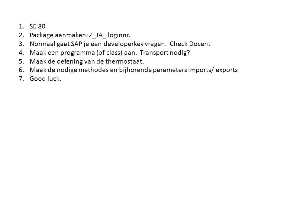 1.SE 80 2.Package aanmaken: Z_JA_ loginnr. 3.Normaal gaat SAP je een developerkey vragen. Check Docent 4.Maak een programma (of class) aan. Transport