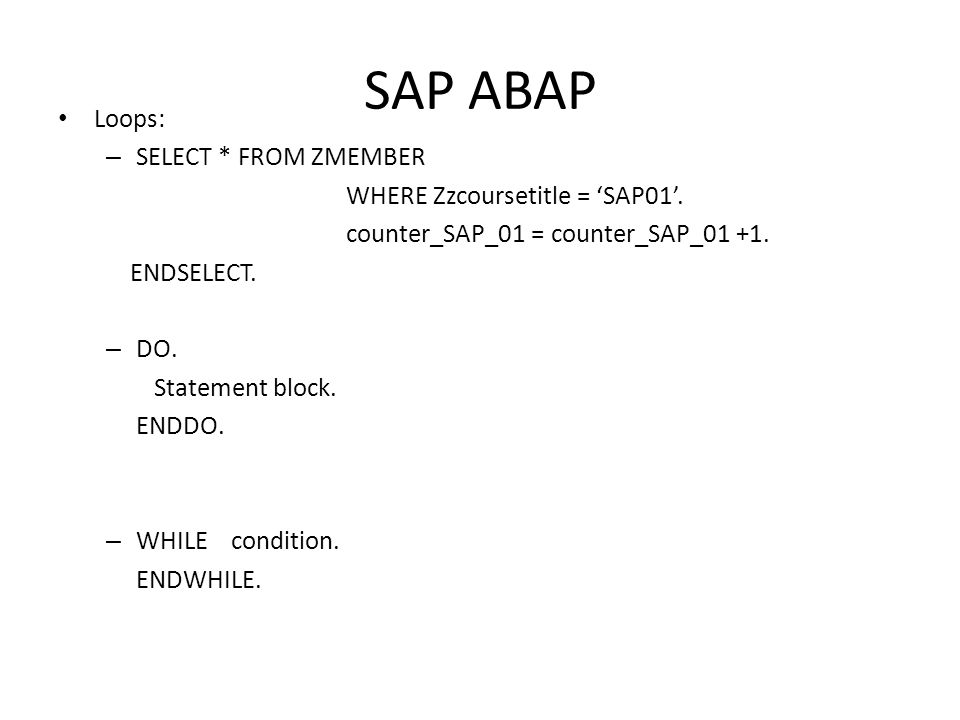 SAP ABAP • Loops: – SELECT * FROM ZMEMBER WHERE Zzcoursetitle = 'SAP01'.