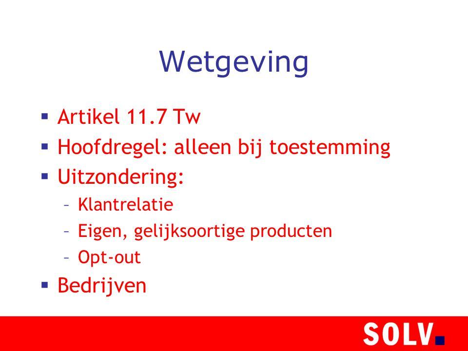 Wetgeving  Artikel 11.7 Tw  Hoofdregel: alleen bij toestemming  Uitzondering: –Klantrelatie –Eigen, gelijksoortige producten –Opt-out  Bedrijven