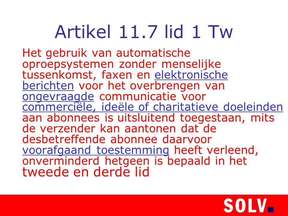 Artikel 11.7 lid 1 Tw Het gebruik van automatische oproepsystemen zonder menselijke tussenkomst, faxen en elektronische berichten voor het overbrengen van ongevraagde communicatie voor commerciële, ideële of charitatieve doeleinden aan abonnees is uitsluitend toegestaan, mits de verzender kan aantonen dat de desbetreffende abonnee daarvoor voorafgaand toestemming heeft verleend, onverminderd hetgeen is bepaald in het tweede en derde lid