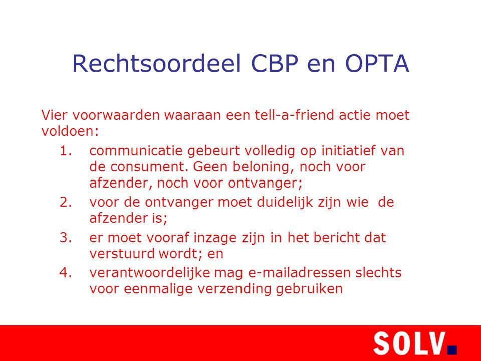 Rechtsoordeel CBP en OPTA Vier voorwaarden waaraan een tell-a-friend actie moet voldoen: 1.communicatie gebeurt volledig op initiatief van de consument.