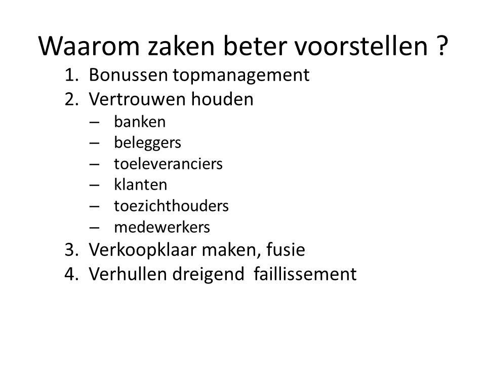 Waarom zaken beter voorstellen ? 1.Bonussen topmanagement 2.Vertrouwen houden – banken – beleggers – toeleveranciers – klanten – toezichthouders – med