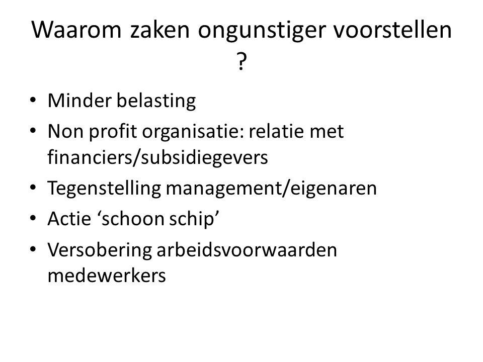 Waarom zaken ongunstiger voorstellen ? • Minder belasting • Non profit organisatie: relatie met financiers/subsidiegevers • Tegenstelling management/e