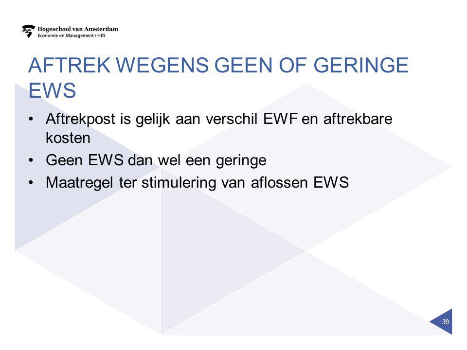 AFTREK WEGENS GEEN OF GERINGE EWS •Aftrekpost is gelijk aan verschil EWF en aftrekbare kosten •Geen EWS dan wel een geringe •Maatregel ter stimulering van aflossen EWS 39