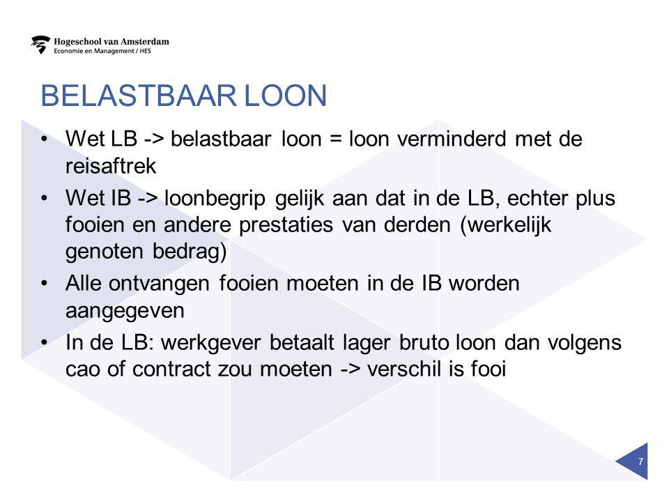 BELASTBAAR LOON •Wet LB -> belastbaar loon = loon verminderd met de reisaftrek •Wet IB -> loonbegrip gelijk aan dat in de LB, echter plus fooien en andere prestaties van derden (werkelijk genoten bedrag) •Alle ontvangen fooien moeten in de IB worden aangegeven •In de LB: werkgever betaalt lager bruto loon dan volgens cao of contract zou moeten -> verschil is fooi 7