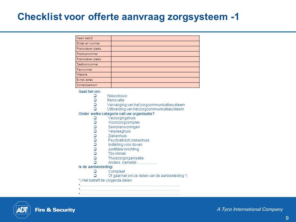 9 Checklist voor offerte aanvraag zorgsysteem -1 Gaat het om:  Nieuwbouw  Renovatie  Vervanging van het zorgcommunicatiesysteem  Uitbreiding van het zorgcommunicatiesysteem Onder welke categorie valt uw organisatie.