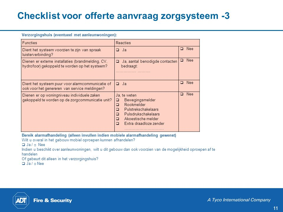 11 Checklist voor offerte aanvraag zorgsysteem -3 Verzorgingshuis (eventueel met aanleunwoningen): Bereik alarmafhandeling (alleen invullen indien mobiele alarmafhandeling gewenst) Wilt u overal in het gebouw mobiel oproepen kunnen afhandelen.