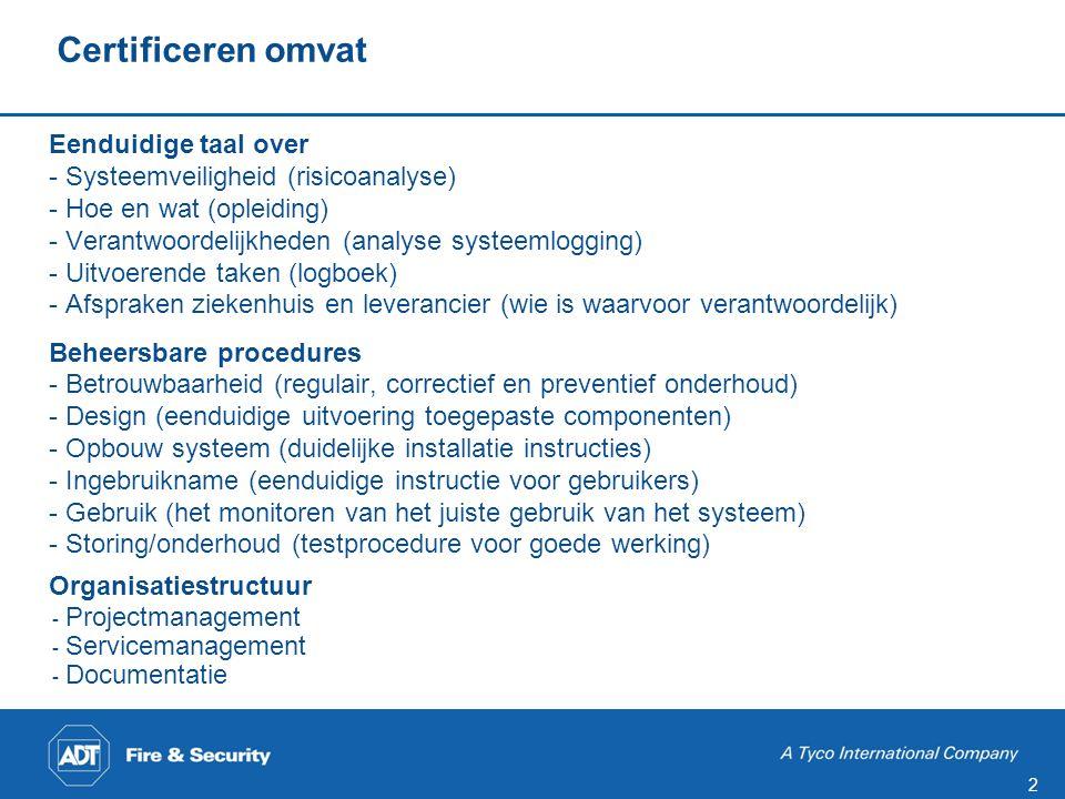 2 Certificeren omvat Eenduidige taal over - Systeemveiligheid (risicoanalyse) - Hoe en wat (opleiding) - Verantwoordelijkheden (analyse systeemlogging) - Uitvoerende taken (logboek) - Afspraken ziekenhuis en leverancier (wie is waarvoor verantwoordelijk) Beheersbare procedures - Betrouwbaarheid (regulair, correctief en preventief onderhoud) - Design (eenduidige uitvoering toegepaste componenten) - Opbouw systeem (duidelijke installatie instructies) - Ingebruikname (eenduidige instructie voor gebruikers) - Gebruik (het monitoren van het juiste gebruik van het systeem) - Storing/onderhoud (testprocedure voor goede werking) Organisatiestructuur - Projectmanagement - Servicemanagement - Documentatie
