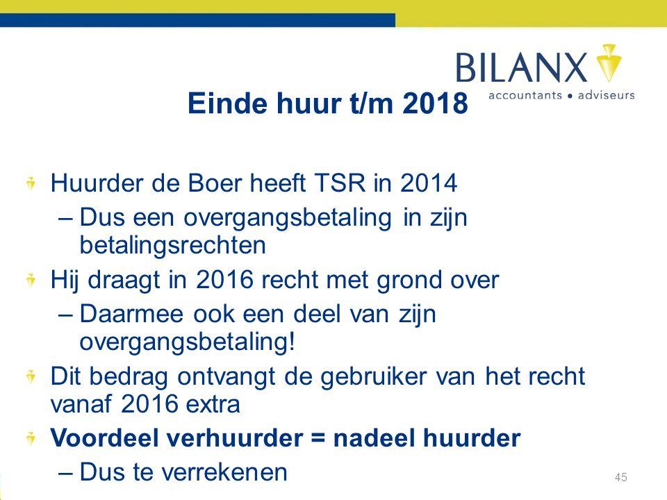 Einde huur t/m 2018 45 Huurder de Boer heeft TSR in 2014 –Dus een overgangsbetaling in zijn betalingsrechten Hij draagt in 2016 recht met grond over –Daarmee ook een deel van zijn overgangsbetaling.
