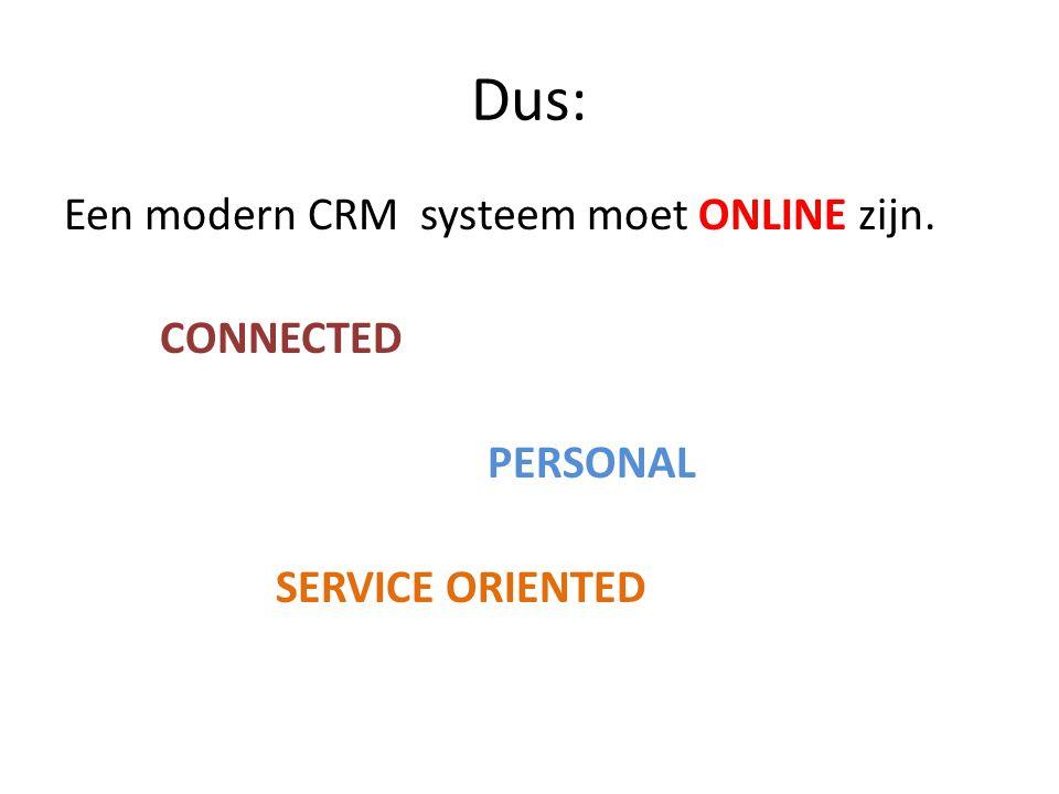 Dus: Een modern CRM systeem moet ONLINE zijn. CONNECTED PERSONAL SERVICE ORIENTED