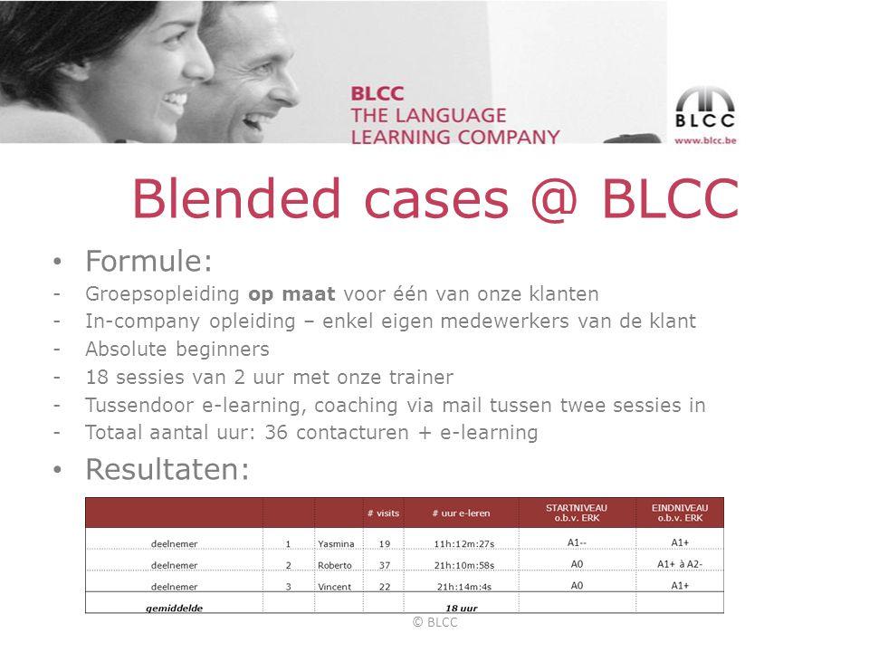 Blended cases @ BLCC • Formule: -Groepsopleiding op maat voor één van onze klanten -In-company opleiding – enkel eigen medewerkers van de klant -Absolute beginners -18 sessies van 2 uur met onze trainer -Tussendoor e-learning, coaching via mail tussen twee sessies in -Totaal aantal uur: 36 contacturen + e-learning • Resultaten: © BLCC