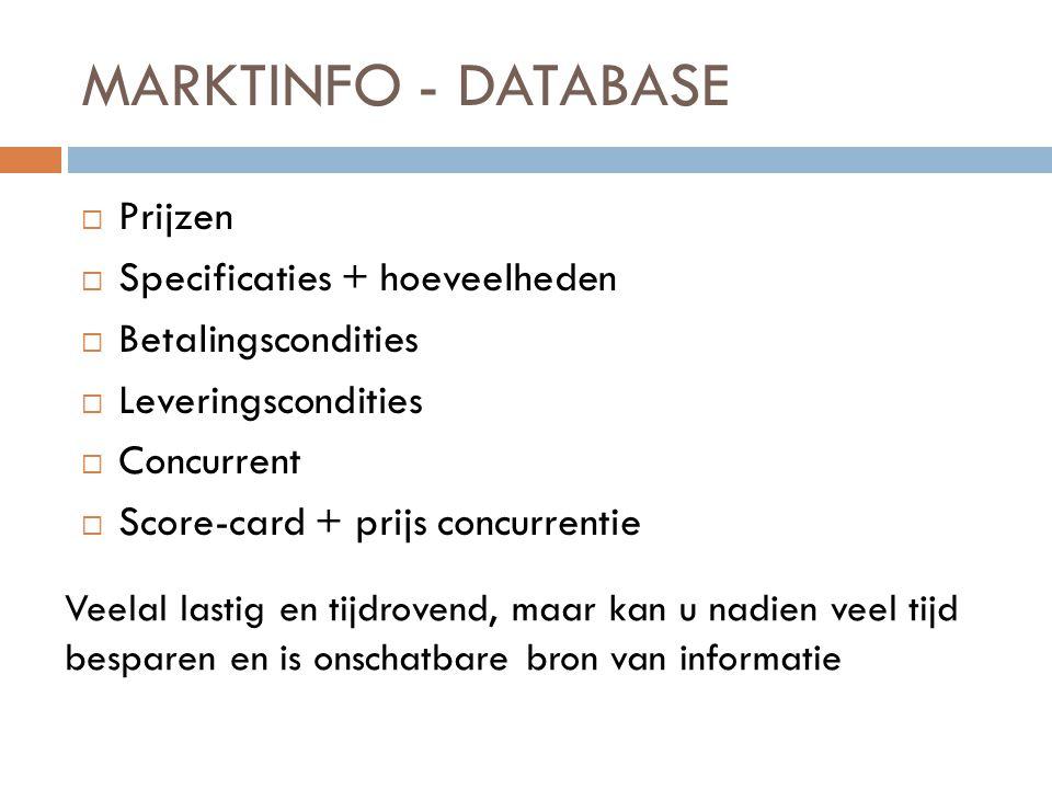 MARKTINFO - DATABASE  Prijzen  Specificaties + hoeveelheden  Betalingscondities  Leveringscondities  Concurrent  Score-card + prijs concurrentie Veelal lastig en tijdrovend, maar kan u nadien veel tijd besparen en is onschatbare bron van informatie