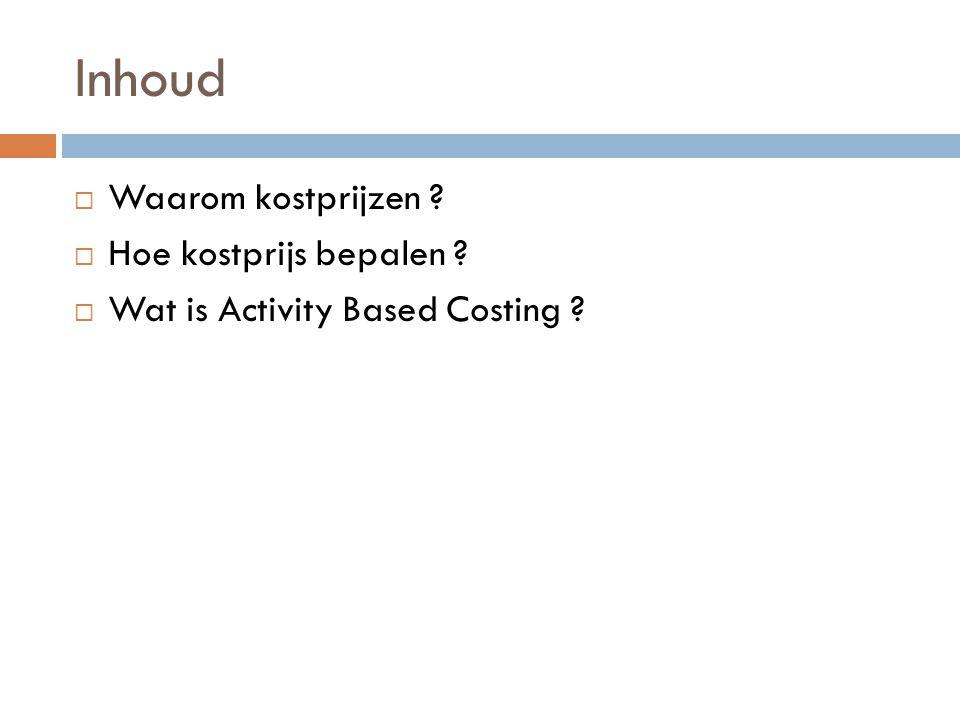 Inhoud  Waarom kostprijzen ?  Hoe kostprijs bepalen ?  Wat is Activity Based Costing ?