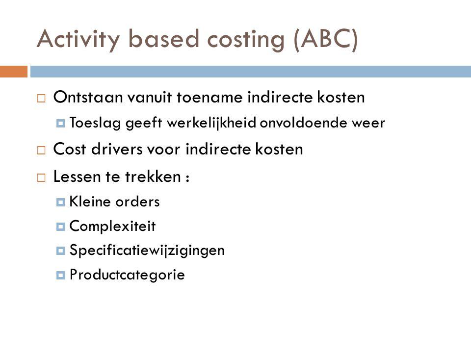 Activity based costing (ABC)  Ontstaan vanuit toename indirecte kosten  Toeslag geeft werkelijkheid onvoldoende weer  Cost drivers voor indirecte kosten  Lessen te trekken :  Kleine orders  Complexiteit  Specificatiewijzigingen  Productcategorie
