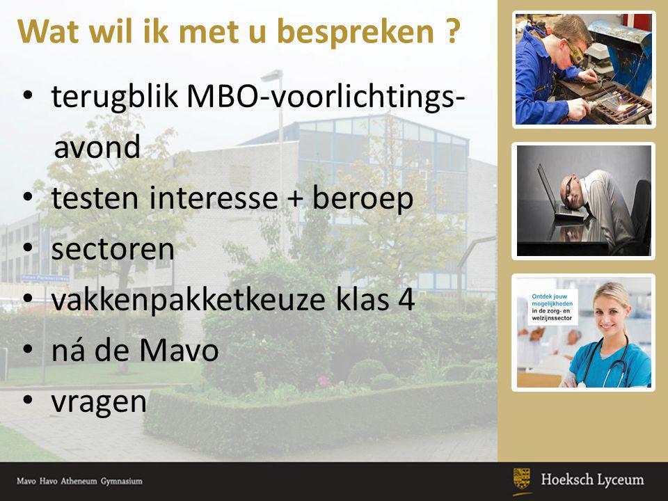 Wat wil ik met u bespreken ? • terugblik MBO-voorlichtings- avond • testen interesse + beroep • sectoren • vakkenpakketkeuze klas 4 • ná de Mavo • vra