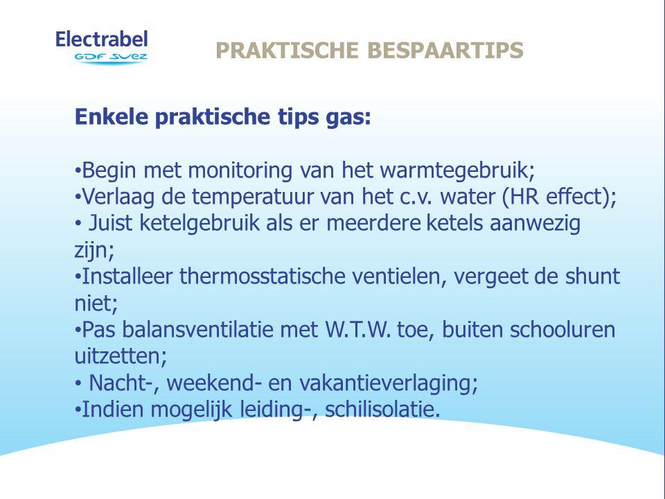 PRAKTISCHE BESPAARTIPS Enkele praktische tips gas: • Begin met monitoring van het warmtegebruik; • Verlaag de temperatuur van het c.v.