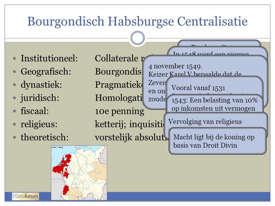 Bourgondisch Habsburgse Centralisatie  Institutioneel:Collaterale raden  Geografisch:Bourgondische Kreits  dynastiek:Pragmatieke Sanctie  juridisc