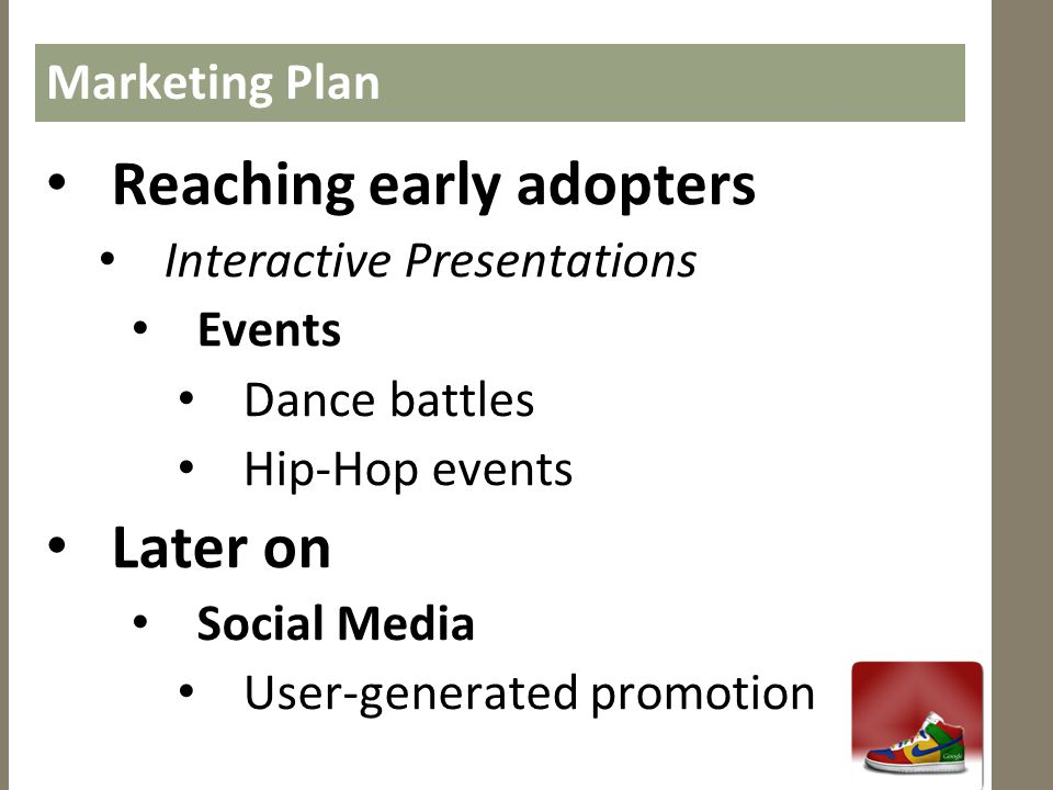 Marketing Plan • Reaching early adopters • Interactive Presentations • Events • Dance battles • Hip-Hop events • Later on • Social Media • User-genera