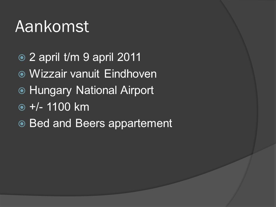 Aankomst  2 april t/m 9 april 2011  Wizzair vanuit Eindhoven  Hungary National Airport  +/- 1100 km  Bed and Beers appartement
