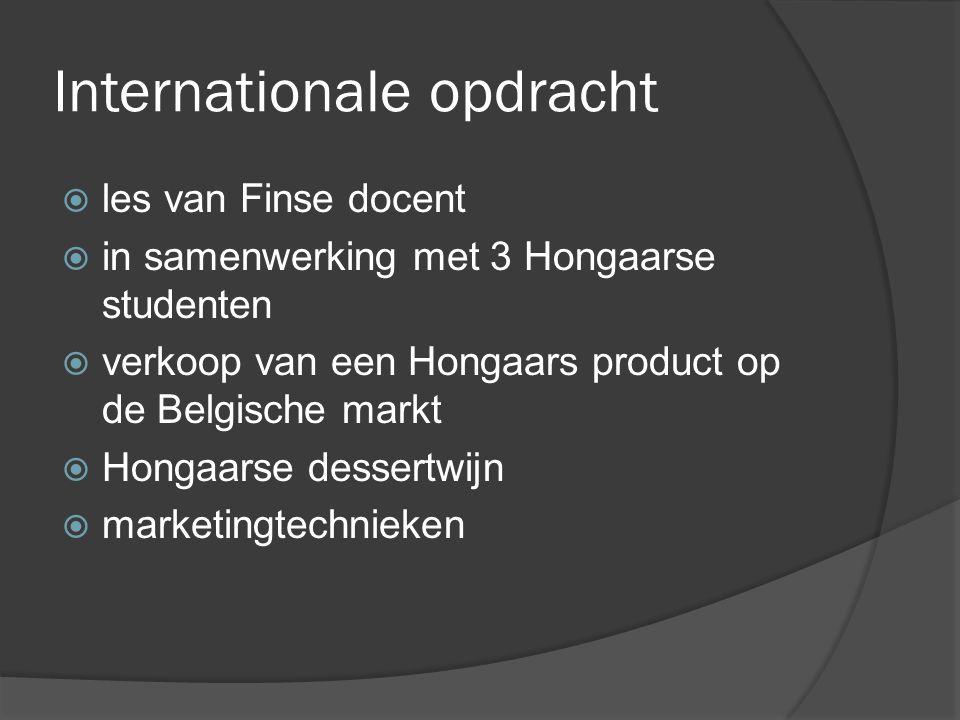 Internationale opdracht  les van Finse docent  in samenwerking met 3 Hongaarse studenten  verkoop van een Hongaars product op de Belgische markt  Hongaarse dessertwijn  marketingtechnieken