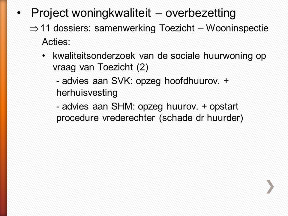 •Project woningkwaliteit – overbezetting  11 dossiers: samenwerking Toezicht – Wooninspectie Acties: •kwaliteitsonderzoek van de sociale huurwoning op vraag van Toezicht (2) - advies aan SVK: opzeg hoofdhuurov.