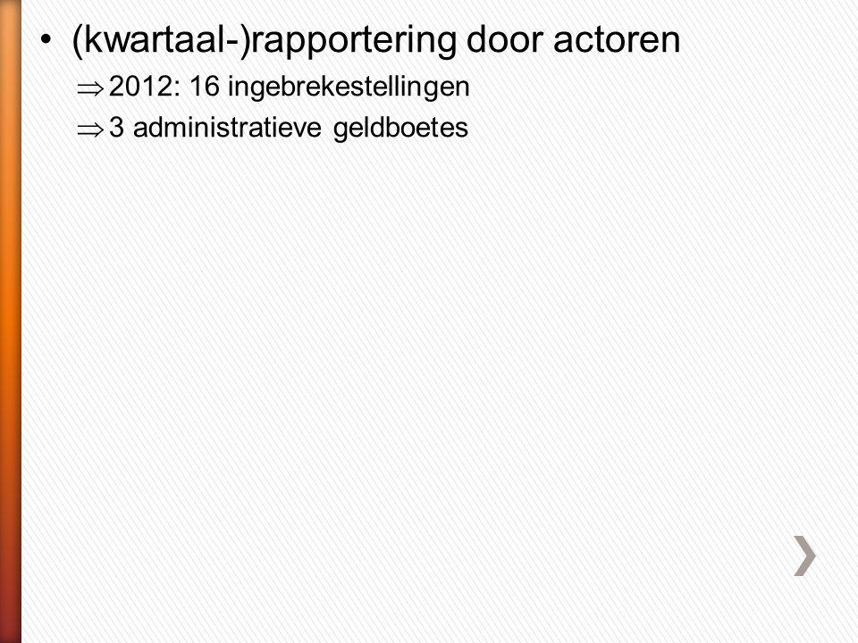 •(kwartaal-)rapportering door actoren  2012: 16 ingebrekestellingen  3 administratieve geldboetes