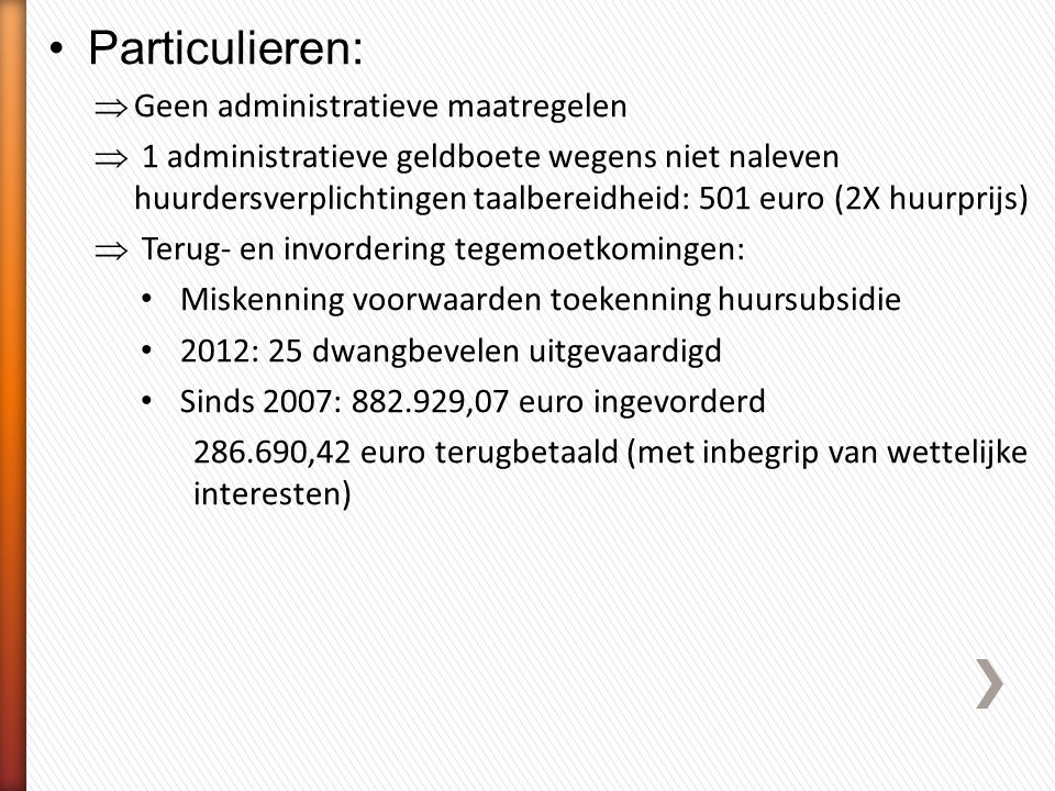 •Particulieren:  Geen administratieve maatregelen  1 administratieve geldboete wegens niet naleven huurdersverplichtingen taalbereidheid: 501 euro (2X huurprijs)  Terug- en invordering tegemoetkomingen: • Miskenning voorwaarden toekenning huursubsidie • 2012: 25 dwangbevelen uitgevaardigd • Sinds 2007: 882.929,07 euro ingevorderd 286.690,42 euro terugbetaald (met inbegrip van wettelijke interesten)