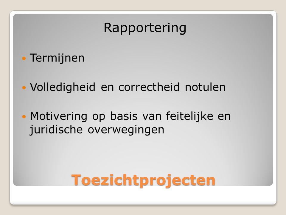 Toezichtprojecten Rapportering  Termijnen  Volledigheid en correctheid notulen  Motivering op basis van feitelijke en juridische overwegingen