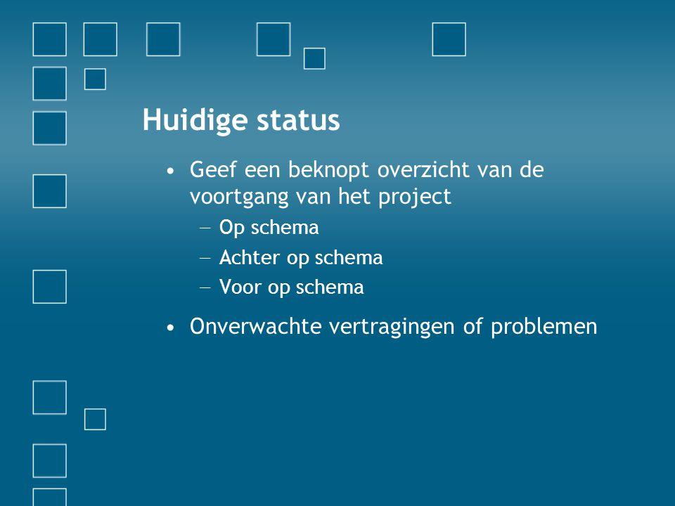 Huidige status •Geef een beknopt overzicht van de voortgang van het project − Op schema − Achter op schema − Voor op schema •Onverwachte vertragingen