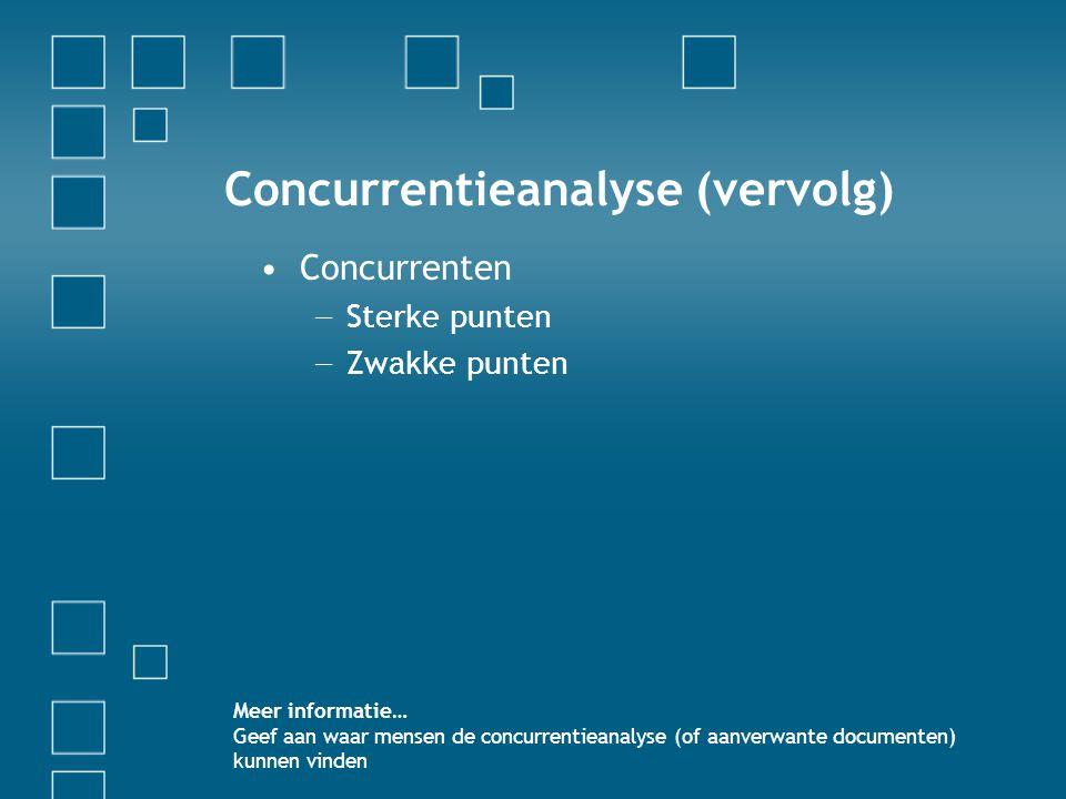 Concurrentieanalyse (vervolg) •Concurrenten − Sterke punten − Zwakke punten Meer informatie… Geef aan waar mensen de concurrentieanalyse (of aanverwan