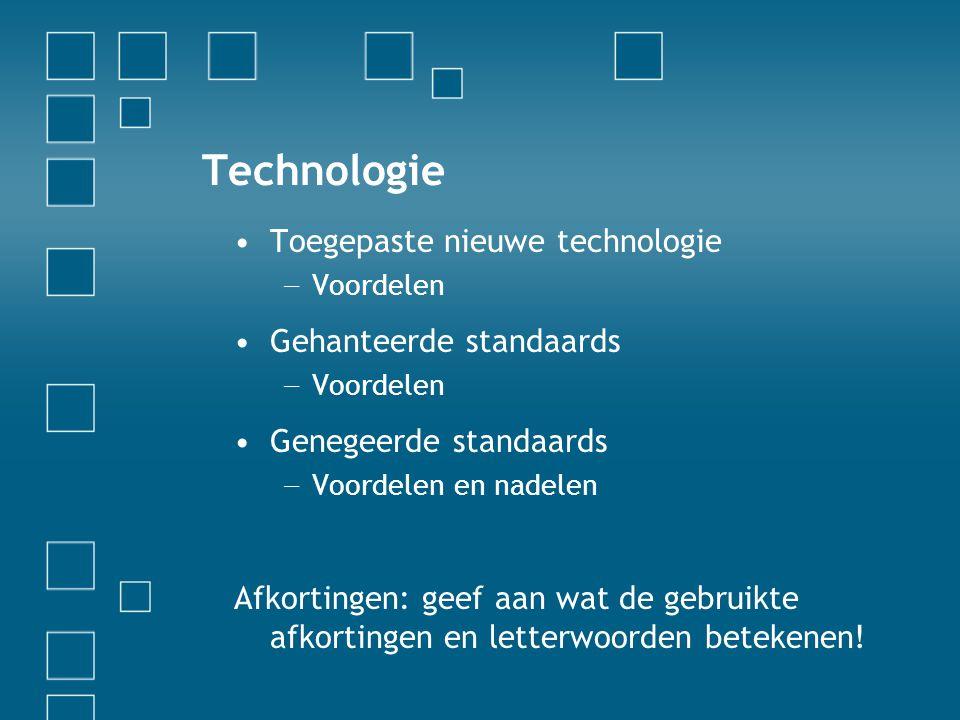 Technologie •Toegepaste nieuwe technologie − Voordelen •Gehanteerde standaards − Voordelen •Genegeerde standaards − Voordelen en nadelen Afkortingen:
