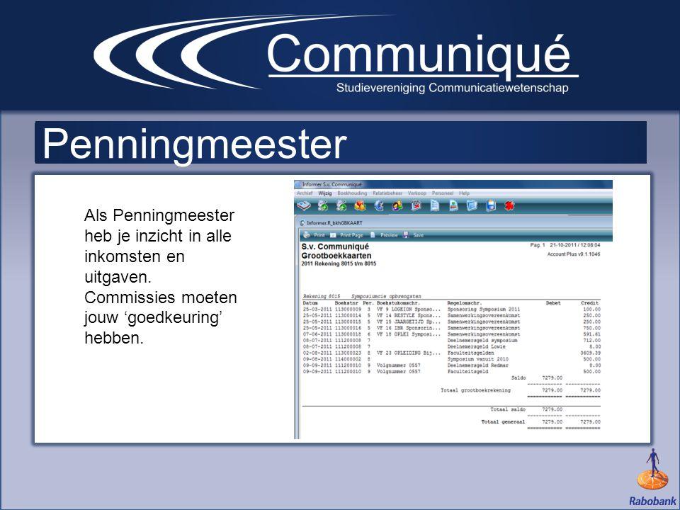 Penningmeester Als Penningmeester heb je inzicht in alle inkomsten en uitgaven. Commissies moeten jouw 'goedkeuring' hebben.