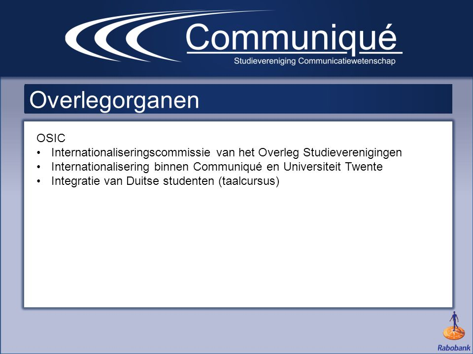Overlegorganen OSIC •Internationaliseringscommissie van het Overleg Studieverenigingen •Internationalisering binnen Communiqué en Universiteit Twente •Integratie van Duitse studenten (taalcursus)
