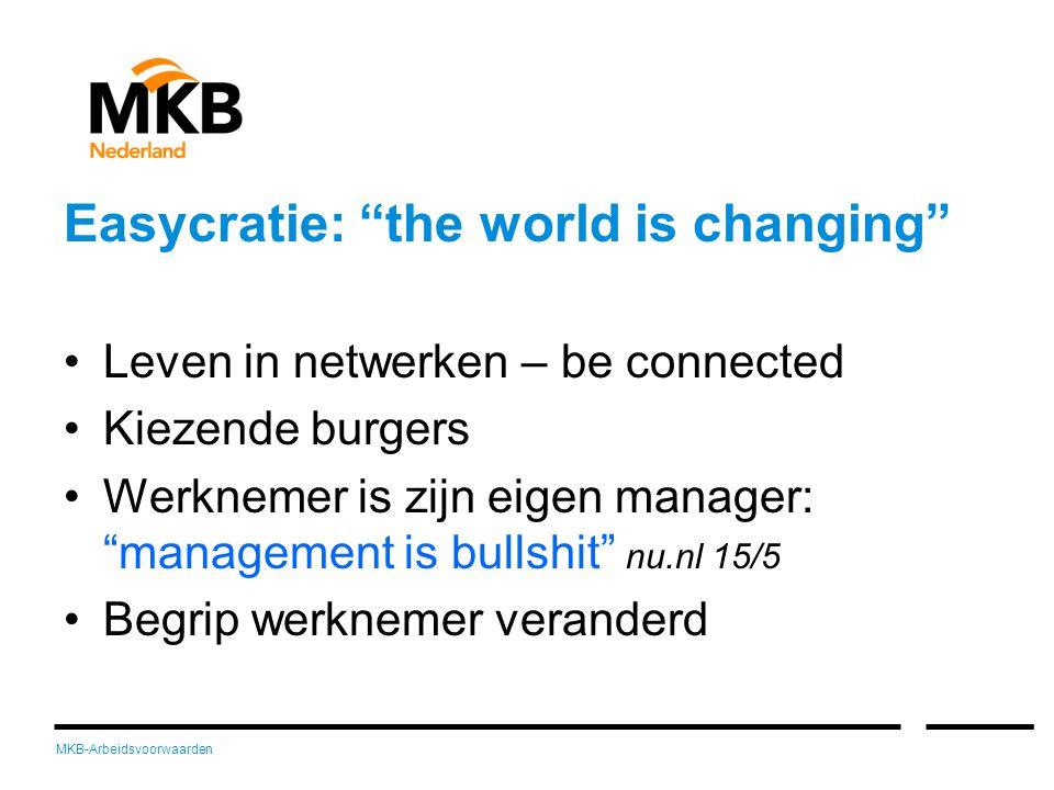MKB-Arbeidsvoorwaarden Easycratie: the world is changing •Leven in netwerken – be connected •Kiezende burgers •Werknemer is zijn eigen manager: management is bullshit nu.nl 15/5 •Begrip werknemer veranderd