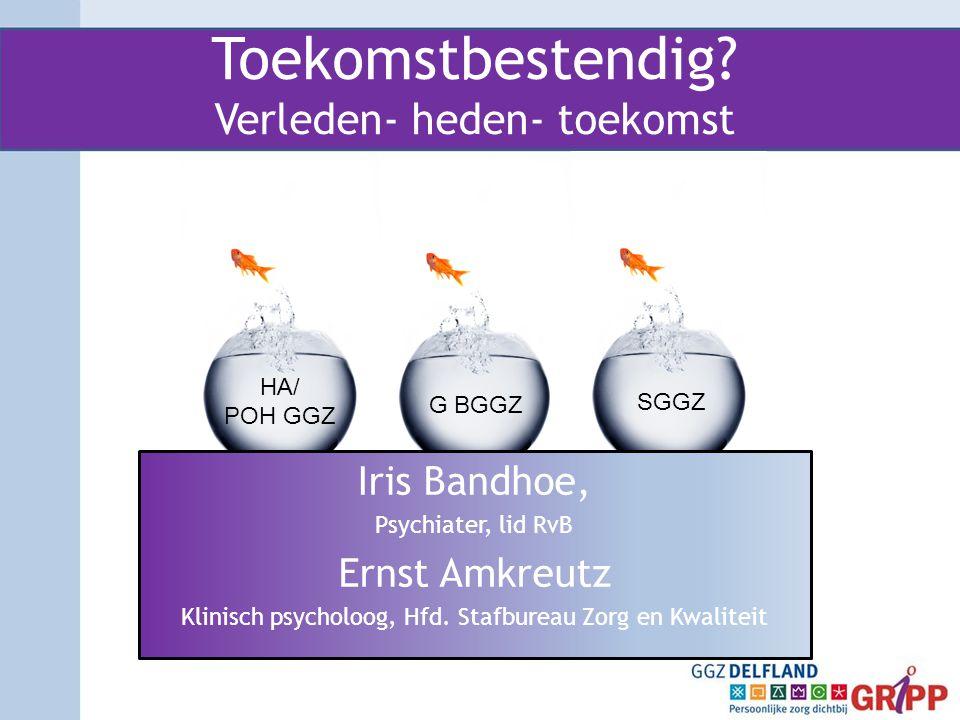 Toekomstbestendig? Verleden- heden- toekomst Iris Bandhoe, Psychiater, lid RvB Ernst Amkreutz Klinisch psycholoog, Hfd. Stafbureau Zorg en Kwaliteit H