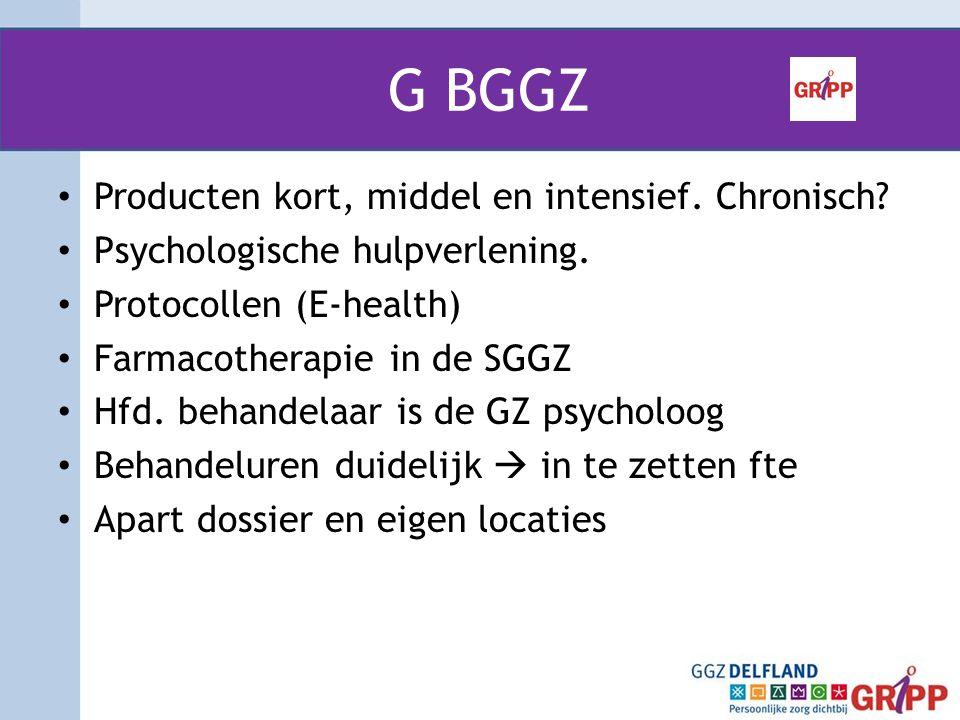 G BGGZ • Producten kort, middel en intensief. Chronisch? • Psychologische hulpverlening. • Protocollen (E-health) • Farmacotherapie in de SGGZ • Hfd.