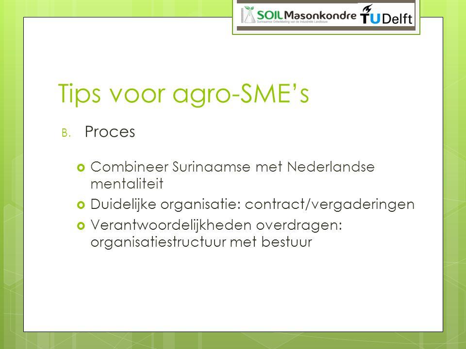 Tips voor agro-SME's B. Proces  Combineer Surinaamse met Nederlandse mentaliteit  Duidelijke organisatie: contract/vergaderingen  Verantwoordelijkh